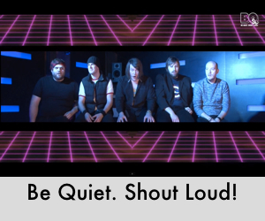 Be Quiet. Shout Loud!